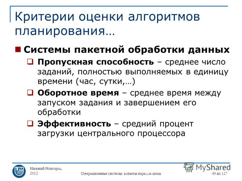 Нижний Новгород 2012 Операционные системы: аспекты параллелизма 49 из 127 Критерии оценки алгоритмов планирования… Системы пакетной обработки данных Пропускная способность – среднее число заданий, полностью выполняемых в единицу времени (час, сутки,…