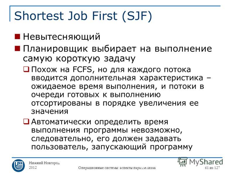 Нижний Новгород 2012 Операционные системы: аспекты параллелизма 61 из 127 Shortest Job First (SJF) Невытесняющий Планировщик выбирает на выполнение самую короткую задачу Похож на FCFS, но для каждого потока вводится дополнительная характеристика – ож