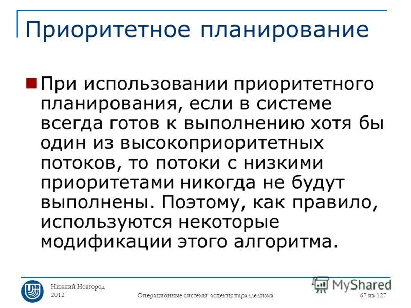 Нижний Новгород 2012 Операционные системы: аспекты параллелизма 67 из 127 Приоритетное планирование При использовании приоритетного планирования, если в системе всегда готов к выполнению хотя бы один из высокоприоритетных потоков, то потоки с низкими