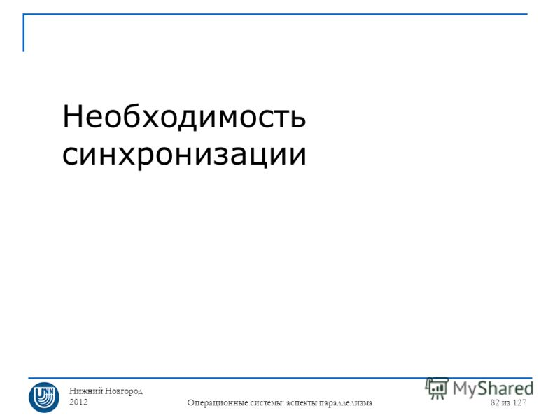 Нижний Новгород 2012 Операционные системы: аспекты параллелизма 82 из 127 Необходимость синхронизации