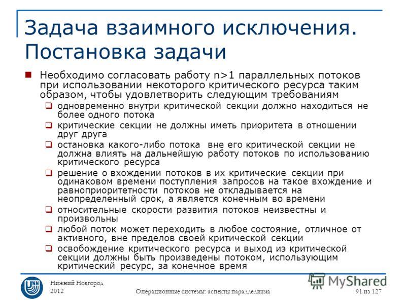 Нижний Новгород 2012 Операционные системы: аспекты параллелизма 91 из 127 Задача взаимного исключения. Постановка задачи Необходимо согласовать работу n>1 параллельных потоков при использовании некоторого критического ресурса таким образом, чтобы удо
