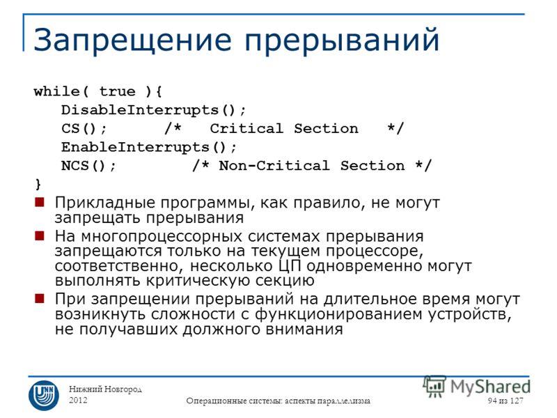 Нижний Новгород 2012 Операционные системы: аспекты параллелизма 94 из 127 Запрещение прерываний while( true ){ DisableInterrupts(); CS(); /* Critical Section */ EnableInterrupts(); NCS(); /* Non-Critical Section */ } Прикладные программы, как правило