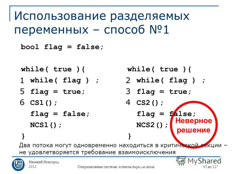 Нижний Новгород 2012 Операционные системы: аспекты параллелизма 95 из 127 Неверное решение Использование разделяемых переменных – способ 1 while( true ){ while( flag ) ; flag = true; CS2(); flag = false; NCS2(); } bool flag = false; while( true ){ wh