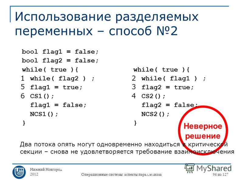 Нижний Новгород 2012 Операционные системы: аспекты параллелизма 96 из 127 Неверное решение Использование разделяемых переменных – способ 2 while( true ){ while( flag1 ) ; flag2 = true; CS2(); flag2 = false; NCS2(); } bool flag1 = false; bool flag2 =