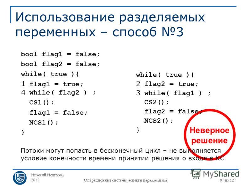 Нижний Новгород 2012 Операционные системы: аспекты параллелизма 97 из 127 Неверное решение Использование разделяемых переменных – способ 3 while( true ){ flag2 = true; while( flag1 ) ; CS2(); flag2 = false; NCS2(); } bool flag1 = false; bool flag2 =