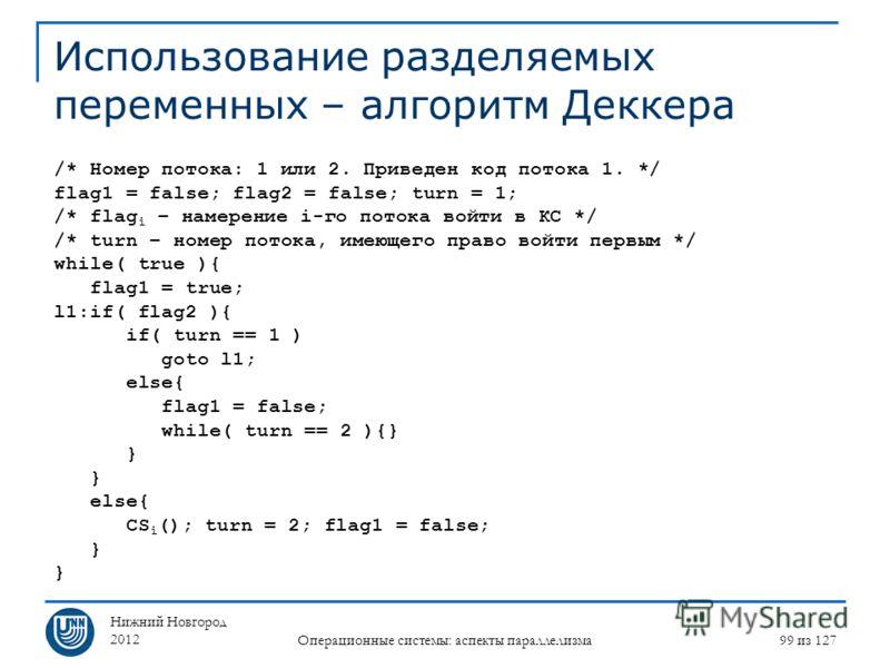 Нижний Новгород 2012 Операционные системы: аспекты параллелизма 99 из 127 Использование разделяемых переменных – алгоритм Деккера /* Номер потока: 1 или 2. Приведен код потока 1. */ flag1 = false; flag2 = false; turn = 1; /* flag i – намерение i-го п
