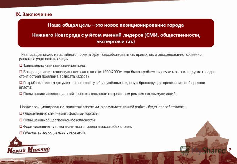 IX. Заключение 9 Наша общая цель – это новое позиционирование города Нижнего Новгорода с учётом мнений лидеров (СМИ, общественности, экспертов и т.п.) Реализация такого масштабного проекта будет способствовать как прямо, так и опосредованно, косвенно