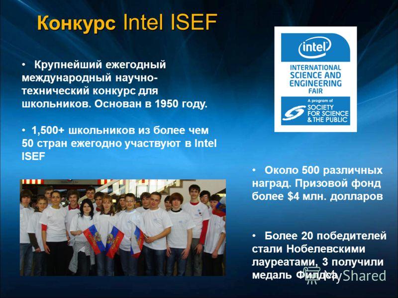 Конкурс Intel ISEF Около 500 различных наград. Призовой фонд более $4 млн. долларов Более 20 победителей стали Нобелевскими лауреатами, 3 получили медаль Филдса Крупнейший ежегодный международный научно- технический конкурс для школьников. Основан в