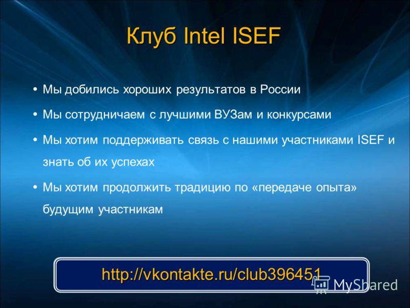 Клуб Intel ISEF Мы добились хороших результатов в России Мы сотрудничаем с лучшими ВУЗам и конкурсами Мы хотим поддерживать связь с нашими участниками ISEF и знать об их успехах Мы хотим продолжить традицию по «передаче опыта» будущим участникам http
