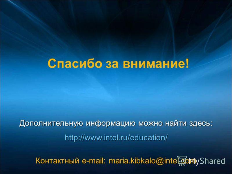 Дополнительную информацию можно найти здесь: http://www.intel.ru/education/ Контактный e-mail: maria.kibkalo@intel.com Спасибо за внимание!