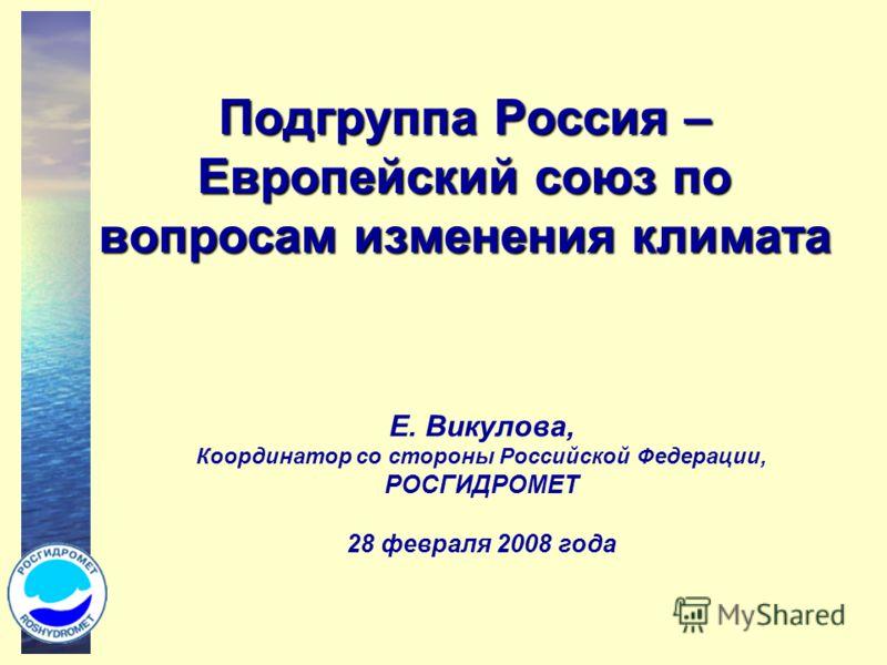 Подгруппа Россия – Европейский союз по вопросам изменения климата Е. Викулова, Координатор со стороны Российской Федерации, РОСГИДРОМЕТ 28 февраля 2008 года