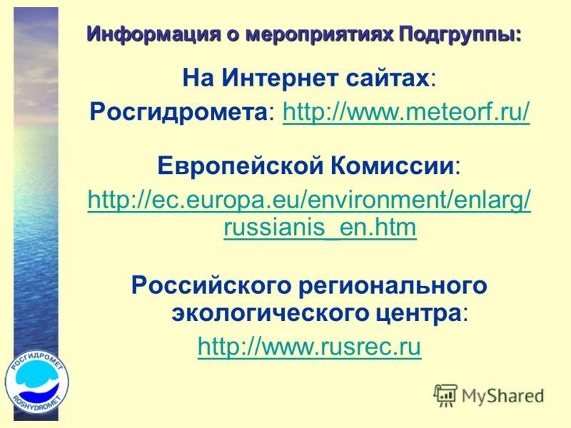Информация о мероприятиях Подгруппы: На Интернет сайтах: Росгидромета: http://www.meteorf.ru/http://www.meteorf.ru/ Европейской Комиссии: http://ec.europa.eu/environment/enlarg/ russianis_en.htm Российского регионального экологического центра: http:/