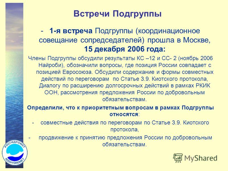 Встречи Подгруппы -1-я встреча Подгруппы (координационное совещание сопредседателей) прошла в Москве, 15 декабря 2006 года: Члены Подгруппы обсудили результаты КС –12 и СС- 2 (ноябрь 2006 Найроби), обозначили вопросы, где позиция России совпадает с п
