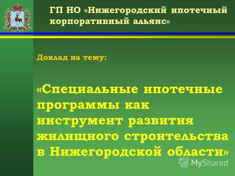 ГП НО «Нижегородский ипотечный корпоративный альянс» Доклад на тему: «Специальные ипотечные программы как инструмент развития жилищного строительства в Нижегородской области»