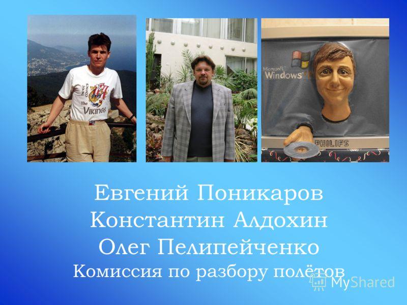 Евгений Поникаров Константин Алдохин Олег Пелипейченко Комиссия по разбору полётов
