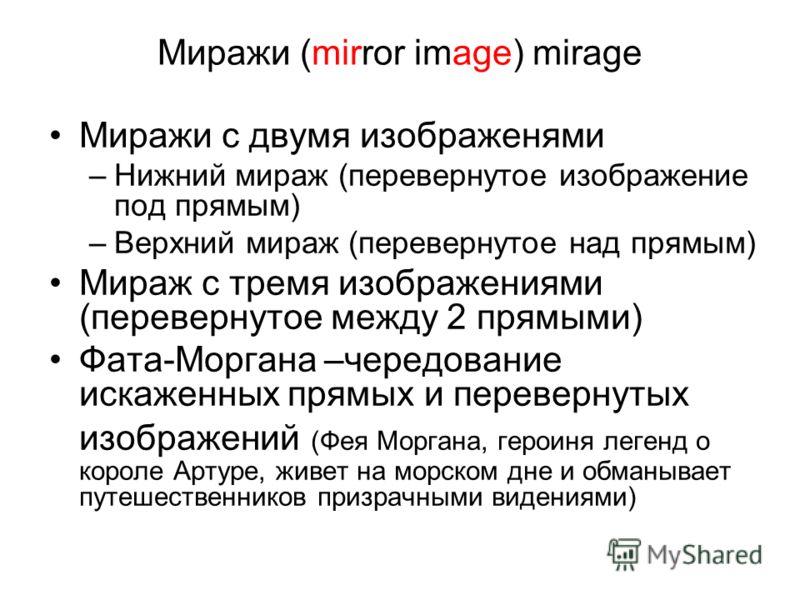 Миражи (mirror image) mirage Миражи с двумя изображенями –Нижний мираж (перевернутое изображение под прямым) –Верхний мираж (перевернутое над прямым) Мираж с тремя изображениями (перевернутое между 2 прямыми) Фата-Моргана –чередование искаженных прям
