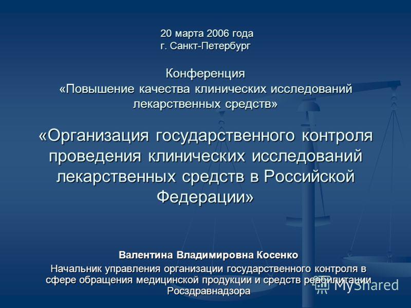 20 марта 2006 года г. Санкт-Петербург Конференция «Повышение качества клинических исследований лекарственных средств» «Организация государственного контроля проведения клинических исследований лекарственных средств в Российской Федерации» 20 марта 20