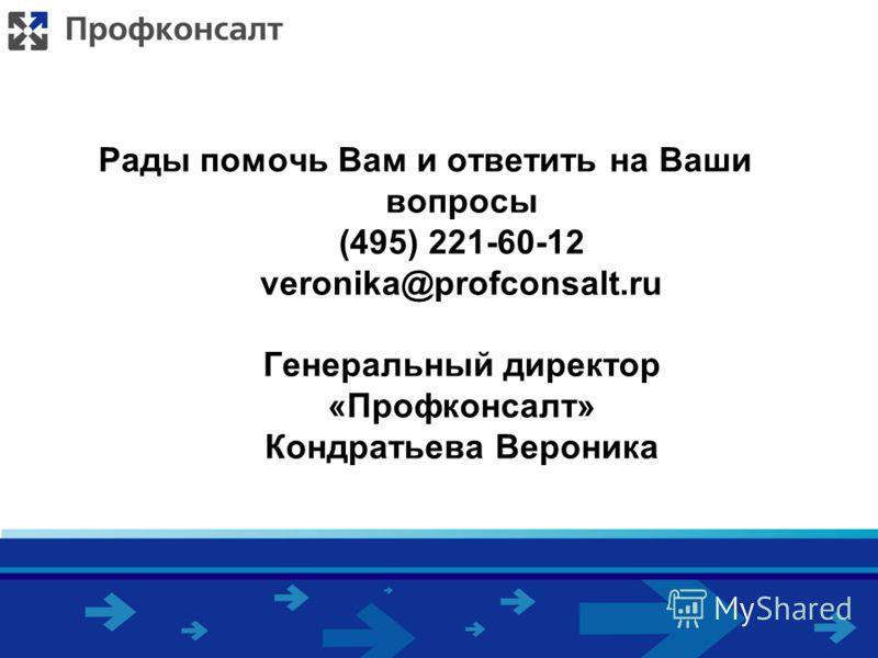 Рады помочь Вам и ответить на Ваши вопросы (495) 221-60-12 veronika@profconsalt.ru Генеральный директор «Профконсалт» Кондратьева Вероника