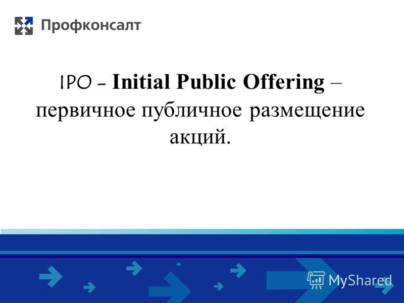 IPO - Initial Public Offering – первичное публичное размещение акций.