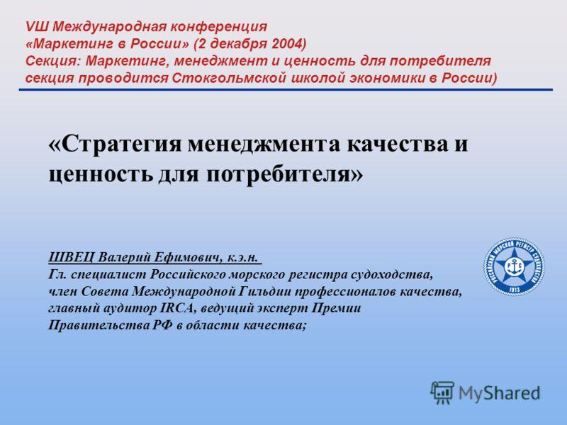 VШ Международная конференция «Маркетинг в России» (2 декабря 2004) Секция: Маркетинг, менеджмент и ценность для потребителя секция проводится Стокгольмской школой экономики в России) «Стратегия менеджмента качества и ценность для потребителя» ШВЕЦ Ва