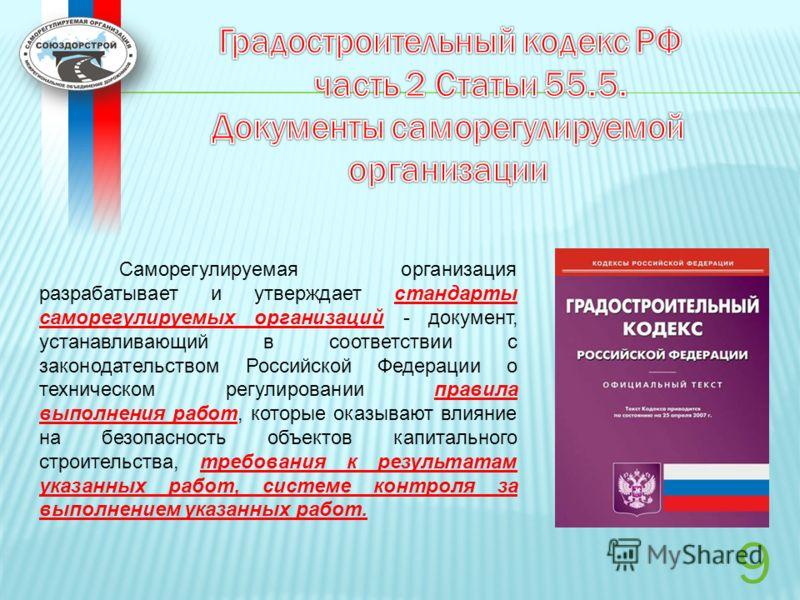 9 Саморегулируемая организация разрабатывает и утверждает стандарты саморегулируемых организаций - документ, устанавливающий в соответствии с законодательством Российской Федерации о техническом регулировании правила выполнения работ, которые оказыва