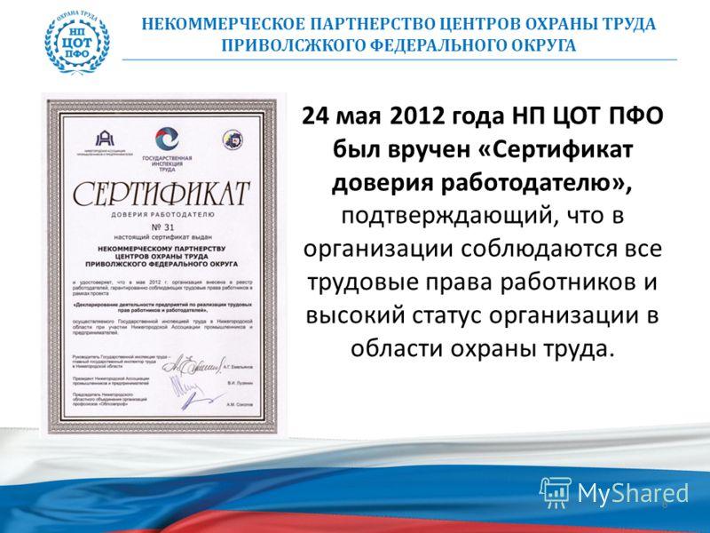 6 НЕКОММЕРЧЕСКОЕ ПАРТНЕРСТВО ЦЕНТРОВ ОХРАНЫ ТРУДА ПРИВОЛСЖКОГО ФЕДЕРАЛЬНОГО ОКРУГА 24 мая 2012 года НП ЦОТ ПФО был вручен «Сертификат доверия работодателю», подтверждающий, что в организации соблюдаются все трудовые права работников и высокий статус