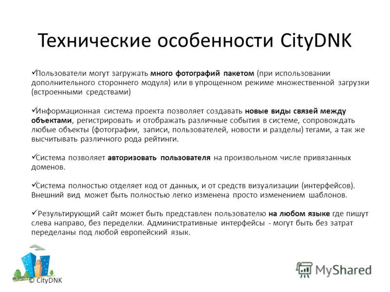 Технические особенности CityDNK © CityDNK Пользователи могут загружать много фотографий пакетом (при использовании дополнительного стороннего модуля) или в упрощенном режиме множественной загрузки (встроенными средствами) Информационная система проек