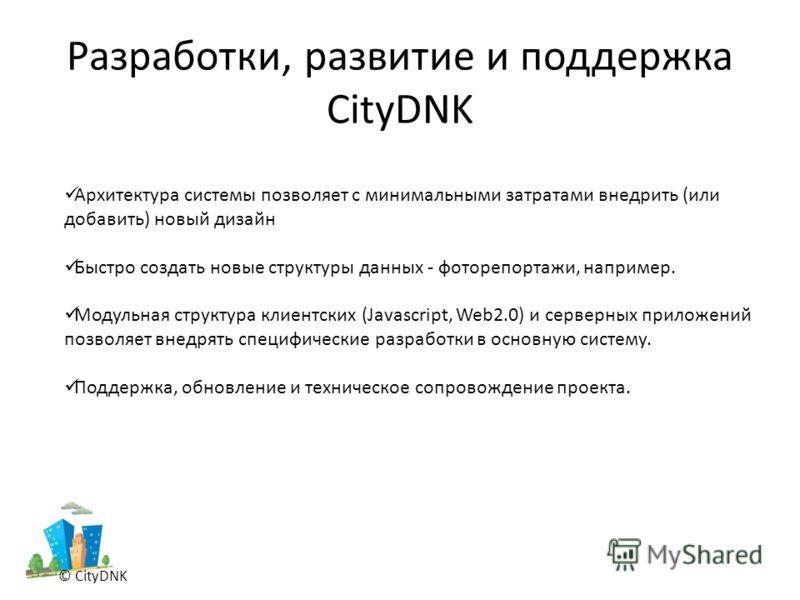 Разработки, развитие и поддержка CityDNK © CityDNK Архитектура системы позволяет с минимальными затратами внедрить (или добавить) новый дизайн Быстро создать новые структуры данных - фоторепортажи, например. Модульная структура клиентских (Javascript