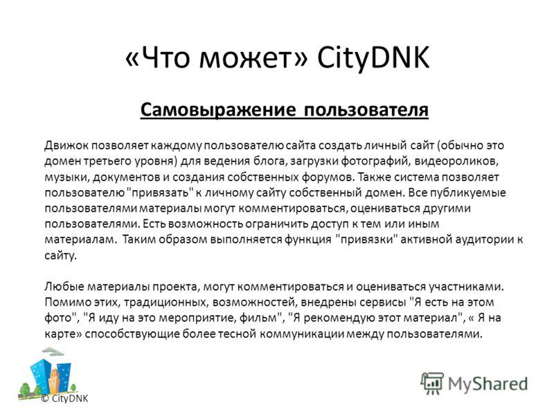 «Что может» CityDNK © CityDNK Самовыражение пользователя Движок позволяет каждому пользователю сайта создать личный сайт (обычно это домен третьего уровня) для ведения блога, загрузки фотографий, видеороликов, музыки, документов и создания собственны