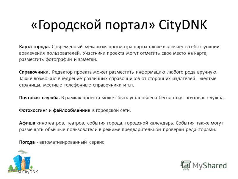 «Городской портал» CityDNK © CityDNK Карта города. Современный механизм просмотра карты также включает в себя функции вовлечения пользователей. Участники проекта могут отметить свое место на карте, разместить фотографии и заметки. Справочники. Редакт