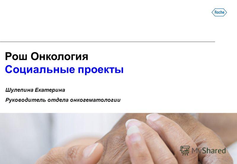 Рош Онкология Социальные проекты Шулепина Екатерина Руководитель отдела онкогематологии