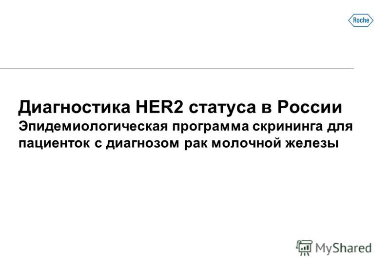 Диагностика HER2 статуса в России Эпидемиологическая программа скрининга для пациенток с диагнозом рак молочной железы