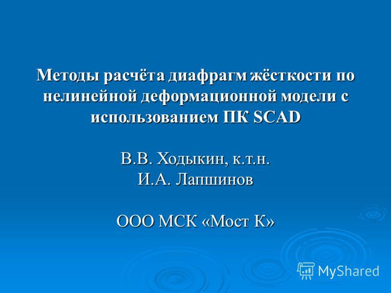 Методы расчёта диафрагм жёсткости по нелинейной деформационной модели с использованием ПК SCAD В.В. Ходыкин, к.т.н. И.А. Лапшинов ООО МСК «Мост К»
