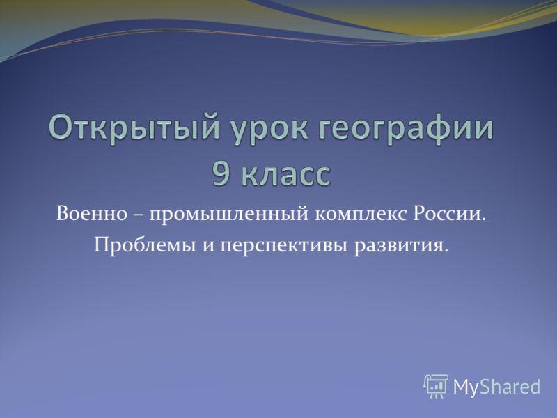 Военно – промышленный комплекс России. Проблемы и перспективы развития.