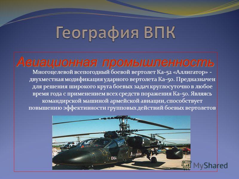 Многоцелевой всепогодный боевой вертолет Ка-52 «Аллигатор» - двухместная модификация ударного вертолета Ка-50. Предназначен для решения широкого круга боевых задач круглосуточно в любое время года с применением всех средств поражения Ка-50. Являясь к