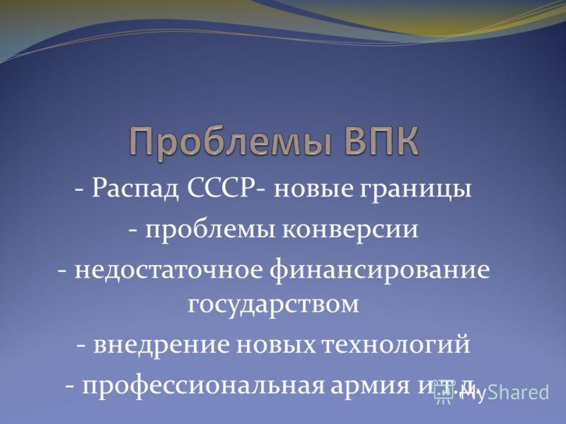 - Распад СССР- новые границы - проблемы конверсии - недостаточное финансирование государством - внедрение новых технологий - профессиональная армия и т.д.