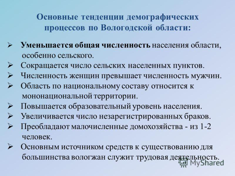Основные тенденции демографических процессов по Вологодской области: Уменьшается общая численность населения области, особенно сельского. Сокращается число сельских населенных пунктов. Численность женщин превышает численность мужчин. Область по нацио