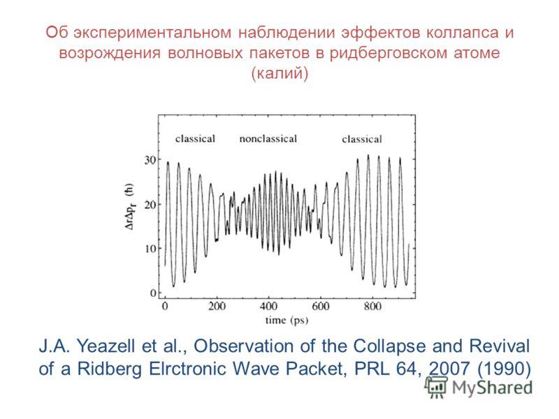 Об экспериментальном наблюдении эффектов коллапса и возрождения волновых пакетов в ридберговском атоме (калий) J.A. Yeazell et al., Observation of the Сollapse and Revival of a Ridberg Elrctronic Wave Packet, PRL 64, 2007 (1990)