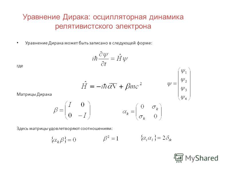 Уравнение Дирака: осцилляторная динамика релятивистского электрона Уравнение Дирака может быть записано в следующей форме: где Матрицы Дирака Здесь матрицы удовлетворяют соотношениям: