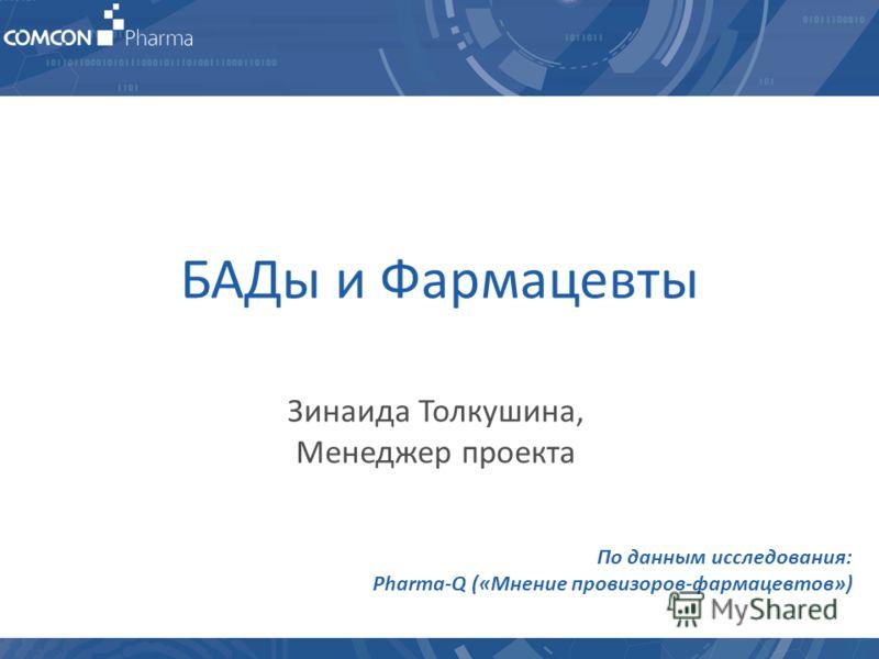 1 БАДы и Фармацевты Зинаида Толкушина, Менеджер проекта По данным исследования: Pharma-Q («Мнение провизоров-фармацевтов»)