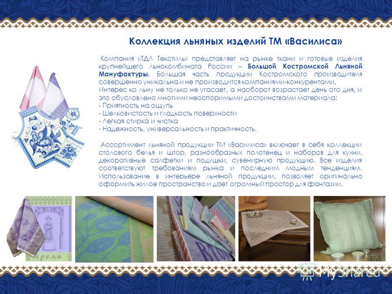 Компания «ТДЛ Текстиль» представляет на рынке ткани и готовые изделия крупнейшего льнокомбината России – Большой Костромской Льняной Мануфактуры. Большая часть продукции Костромского производителя совершенно уникальна и не производится компаниями-кон