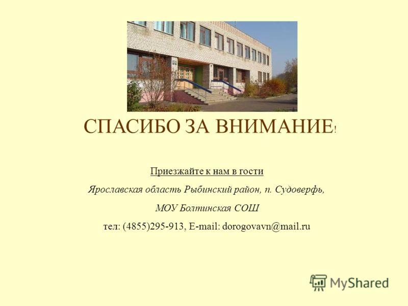 Приезжайте к нам в гости Ярославская область Рыбинский район, п. Судоверфь, МОУ Болтинская СОШ тел: (4855)295-913, E-mail: dorogovavn@mail.ru СПАСИБО ЗА ВНИМАНИЕ !