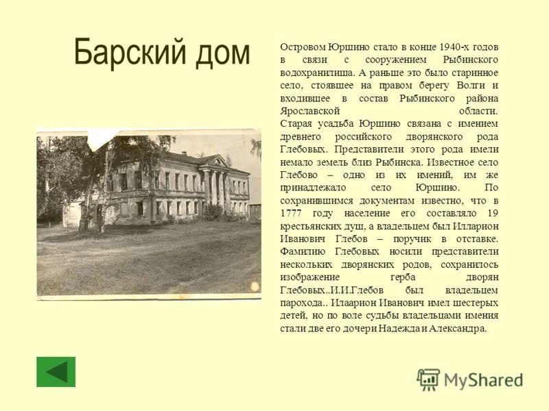 Барский дом Островом Юршино стало в конце 1940-х годов в связи с сооружением Рыбинского водохранилища. А раньше это было старинное село, стоявшее на правом берегу Волги и входившее в состав Рыбинского района Ярославской области. Старая усадьба Юршино