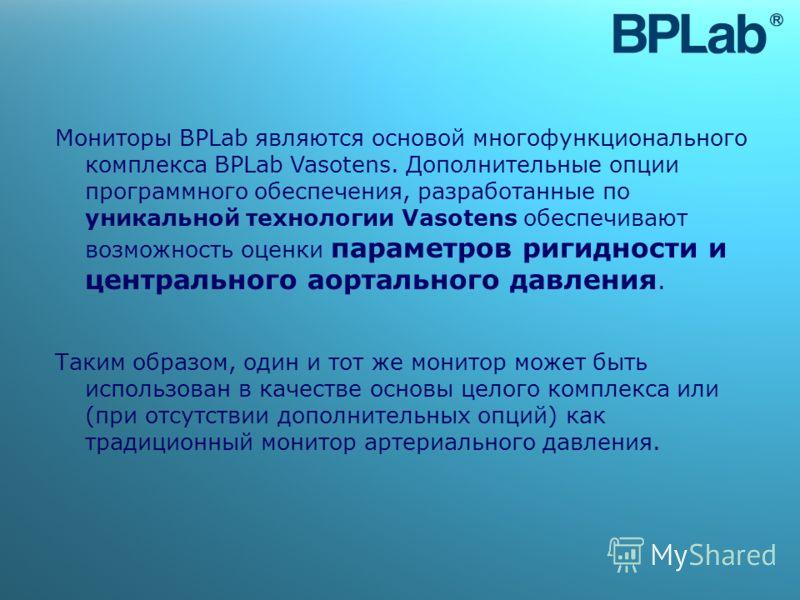 Мониторы BPLab являются основой многофункционального комплекса BPLab Vasotens. Дополнительные опции программного обеспечения, разработанные по уникальной технологии Vasotens обеспечивают возможность оценки параметров ригидности и центрального аорталь