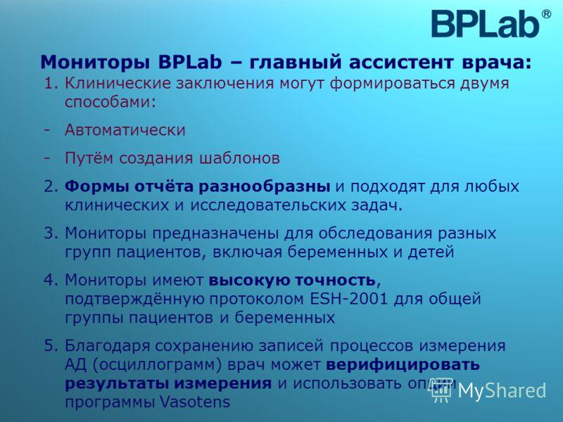 Мониторы BPLab – главный ассистент врача: 1. Клинические заключения могут формироваться двумя способами: -Автоматически -Путём создания шаблонов 2. Формы отчёта разнообразны и подходят для любых клинических и исследовательских задач. 3. Мониторы пред