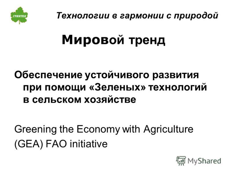 Технологии в гармонии с природой Миров ой тренд Обеспечение устойчивого развития при помощи «Зеленых» технологий в сельском хозяйстве Greening the Economy with Agriculture (GEA) FAO initiative