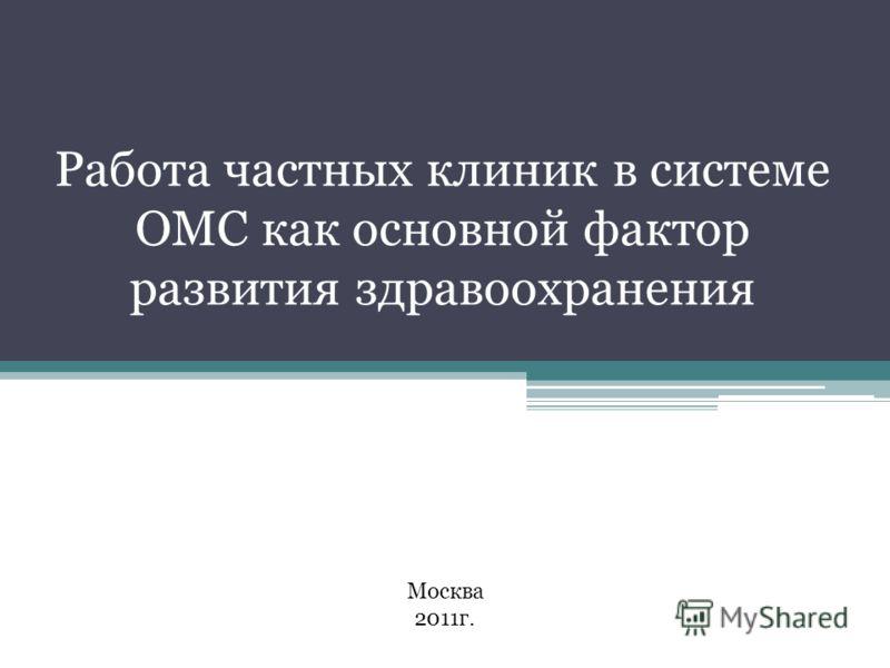 Работа частных клиник в системе ОМС как основной фактор развития здравоохранения Москва 2011г.