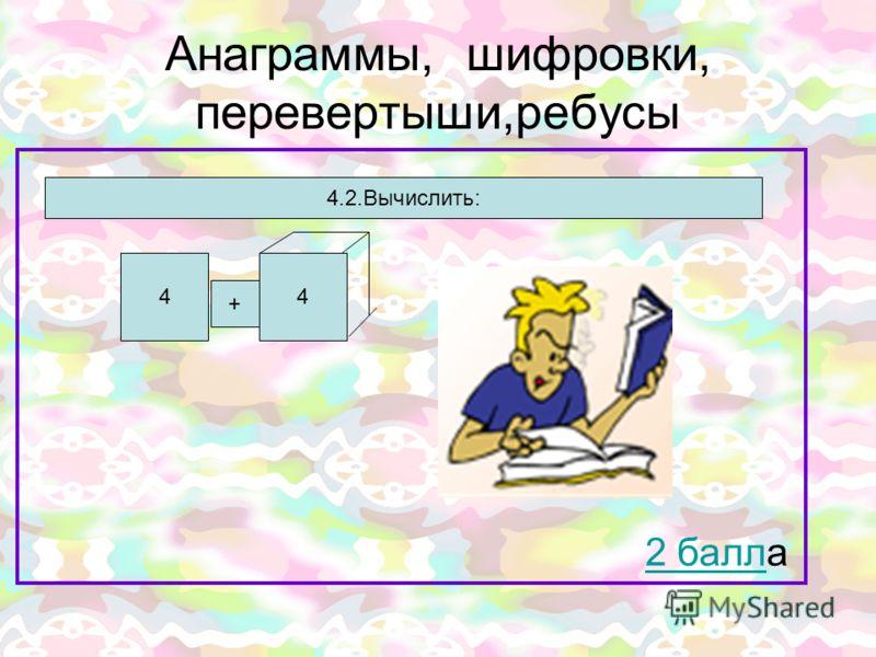 Анаграммы, шифровки, перевертыши,ребусы 2 балл2 балла 44 + 4.2.Вычислить: