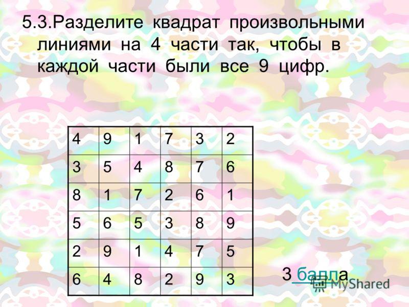 5.3.Разделите квадрат произвольными линиями на 4 части так, чтобы в каждой части были все 9 цифр. 3 балла балл 491732 354876 817261 565389 291475 648293