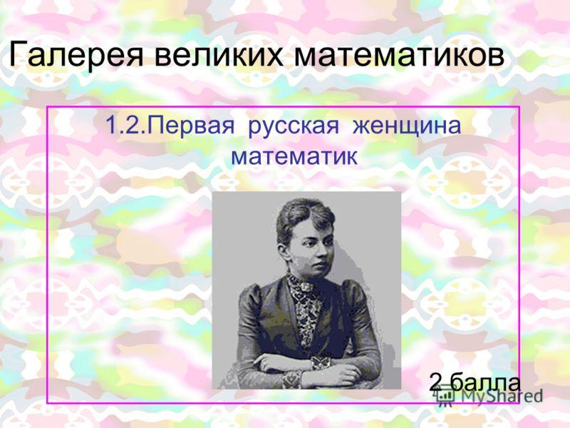Галерея великих математиков 1.2.Первая русская женщина математик 2 балла